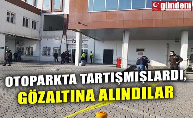 OTOPARKTA TARTIŞMIŞLARDI, GÖZALTINA ALINDILAR