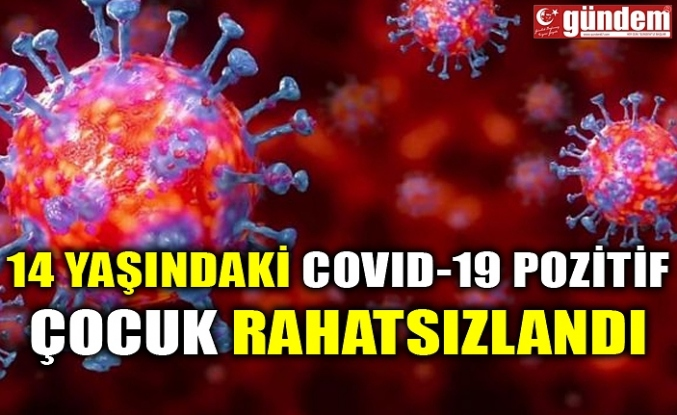14 YAŞINDAKİ COVID-19 POZİTİF ÇOCUK RAHATSIZLANDI