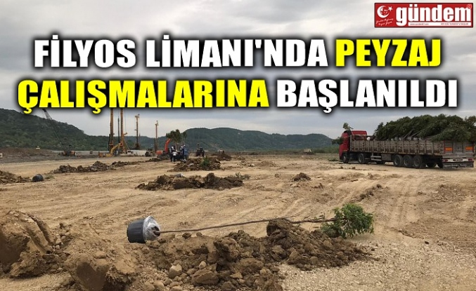 FİLYOS LİMANI'NDA PEYZAJ ÇALIŞMALARINA BAŞLANILDI