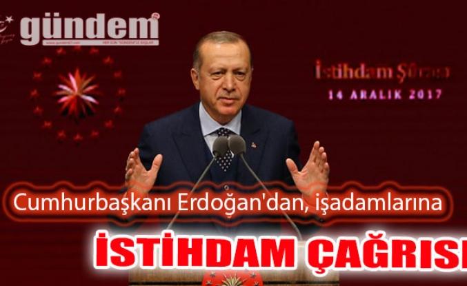 Cumhurbaşkanı Erdoğan'dan, işadamlarına istihdam çağrısı