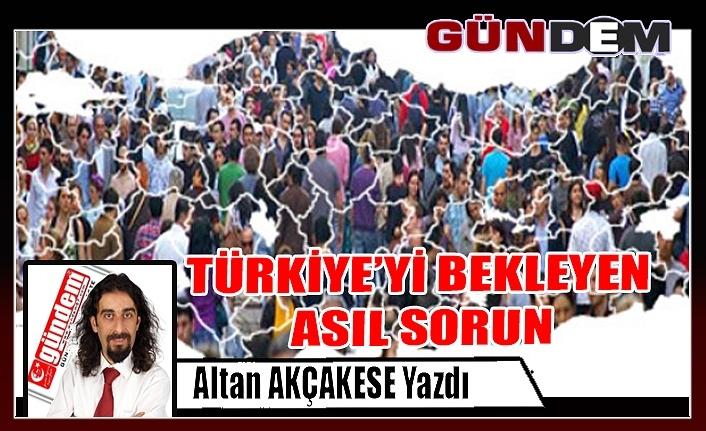 TÜRKİYE'Yİ BEKLEYEN ASIL SORUN