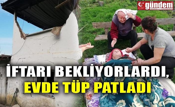 İFTARI BEKLİYORLARDI, EVDE TÜP PATLADI
