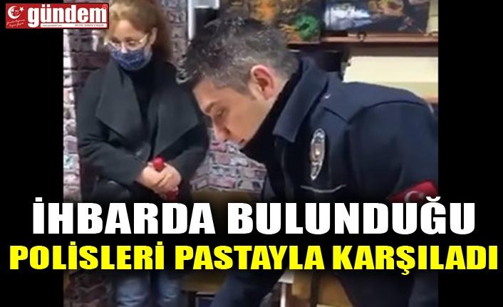 İHBARDA BULUNDUĞU POLİSLERİ PASTAYLA KARŞILADI