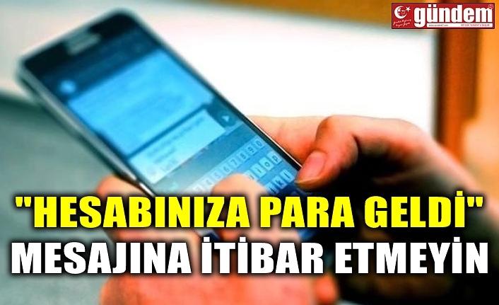 """""""HESABINIZA PARA GELDİ"""" MESAJINA İTİBAR ETMEYİN"""