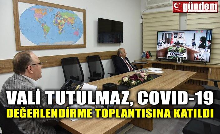 VALİ TUTULMAZ, COVID-19 DEĞERLENDİRME TOPLANTISINA KATILDI