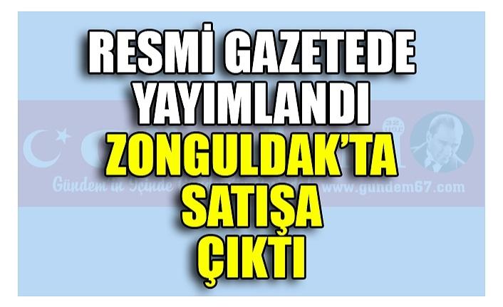 RESMİ GAZETEDE YAYIMLANDI ZONGULDAK'TA SATIŞA ÇIKTI